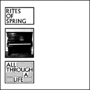 Rites Of Spring - All through a life