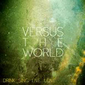 Versus The World - Drink.Sing.Live.Love.