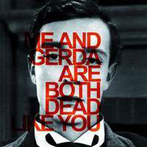 Dead Like Me / Gerda - Me and Gerda are both dead like you