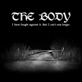 Body, The - I Have Fought Against It, But I Cant Any Longer